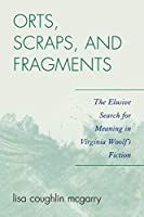 Orts, Scraps, and Fragments: The Elusive Search for Meaning in Virginia Woolf's Fiction