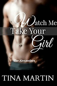 Watch Me Take Your Girl (The Alexanders Book 2) by [Martin, Tina]