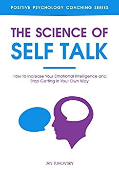 The Science of Self Talk: How to Increase Your Emotional Intelligence and Stop Getting in Your Own Way (Positive Psychology Coaching Series Book 18) by [Tuhovsky, Ian]