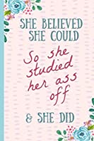 She Believed She Could So She Studied Her Ass Off & Did: Funny (but true) Notebook, Blank lined journal, Perfect Graduation Gift, Great alternative to a card