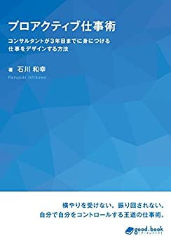[石川 和幸]のプロアクティブ仕事術 コンサルタントが3年目までに身につける仕事をデザインする方法 (NextPublishing)