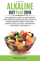 Alkaline Diet Plan 2019: The Complete Guide To Lose Weight and Creating Your Alkaline Lifestyle for Unlimited Energy & Natural Weight Loss: (Eat Well And Regain Your Health Naturally)
