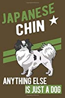 JAPANESE CHIN.ANYTHING ELSE IS JUST A DOG: Notebook / Journal / Diary, Notebook Writing Journal ,6x9 dimension|120pages