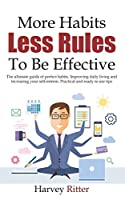 More Habits Less Rules, To be Effective: The ultimate guide of perfect habits. Improving daily living style and increasing your self- esteem. Practical and ready to use tips