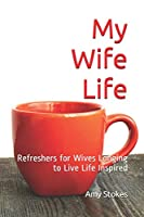 My Wife Life: Refreshers for wives longing to live life inspired (My Life Women's Devotions)