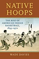 Native Hoops: The Rise of American Indian Basketball, 1895-1970