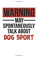Warning May Spontaneously Talk About DOG SPORT Notebook DOG SPORT Lovers OBSESSION Notebook A beautiful: Lined Notebook / Journal Gift, , 120 Pages, 6 x 9 inches , Personal Diary, DOG SPORT obsession,DOG SPORT Hobby , DOG SPORT Lover, Personalized Journa