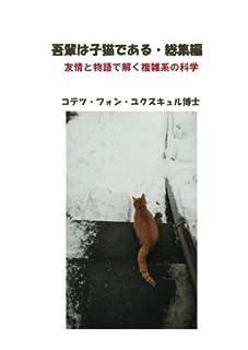吾輩は子猫である・総集編 - 友情と物語で解く複雑系の科学 (MyISBN - デザインエッグ社)