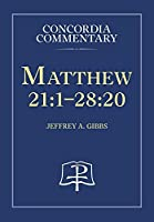 Matthew 21:1—28:20: A Theological Exposition of Sacred Scripture (Concordia Commentary)