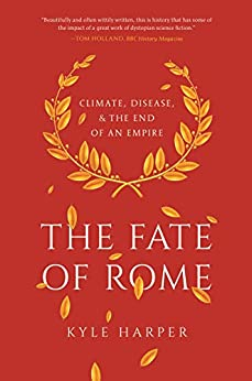 The Fate of Rome: Climate, Disease, and the End of an Empire (The Princeton History of the Ancient World Book 2) by [Harper, Kyle]