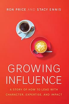Growing Influence: A Story of How to Lead with Character, Expertise, and Impact by [Price, Ron, Ennis, Stacy]