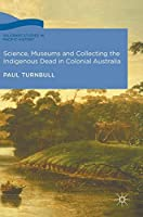 Science, Museums and Collecting the Indigenous Dead in Colonial Australia (Palgrave Studies in Pacific History)