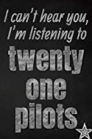 I can't hear you, I'm listening to twenty one pilots creative writing lined journal: Promoting band fandom and music creativity through journaling…one day at a time (Bands series)