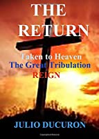 THE RETURN: Taken to Heaven. The Great Tribulation. Reign.
