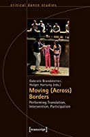Moving (Across) Borders: Performing Translation, Intervention, Participation (Critical Dance Studies)