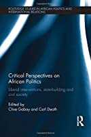 Critical Perspectives on African Politics: Liberal interventions, state-building and civil society (Routledge Studies in African Politics and International Relations)