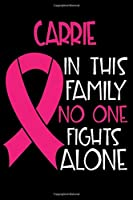 CARRIE In This Family No One Fights Alone: Personalized Name Notebook/Journal Gift For Women Fighting Breast Cancer. Cancer Survivor / Fighter Gift for the Warrior in your life | Writing Poetry, Diary, Gratitude, Daily or Dream Journal.