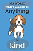 In A World Where You Can Be Anything Be Kind: Cute Beagle Dog Lover Journal / Notebook / Diary Perfect for Birthday Card Present or Christmas Gift Show Your Support For Mans Best Friend and The Greatest Pets In The World(6x9 - 110 Blank Lined Pages)
