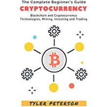 Cryptocurrency: The Complete Beginner's Guide - Blockchain and Cryptocurrency, Technologies, Mining, Investing and Trading