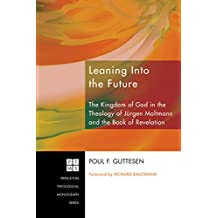 Leaning Into the Future: The Kingdom of God in the Theology of Jürgen Moltmann and the Book of Revelation (Princeton Theological Monograph Series 117)