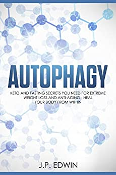 Autophagy: Keto and Fasting Secrets You Need for Extreme Weight Loss and Anti-Aging - Heal Your Body from Within by [Edwin, J.P.]