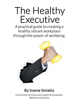 The Healthy Executive: A practical guide to creating a healthy vibrant workplace through the power of wellbeing. by [Siniakis, Ireene]