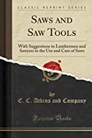 Saws and Saw Tools: With Suggestions to Lumbermen and Sawyers in the Use and Care of Saws (Classic Reprint)