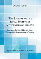 The Journal of the Royal Society of Antiquaries of Ireland: Formerly the Royal Historical and Arch?ological Association of Ireland (Classic Reprint)【洋書】 [並行輸入品]