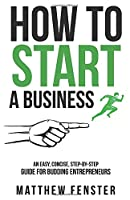 How To Start A Business: An Easy, Concise, Step-by-Step Guide for Budding Entrepreneurs