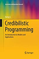 Credibilistic Programming: An Introduction to Models and Applications (Uncertainty and Operations Research)