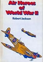 Air Heroes of World War II: Fourteen Stories of Heroism in the Air