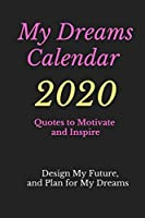 My Dreams Calendar 2020: Design Your Future and Plan for Your Dreams, Quotes to Motivate and Inspire
