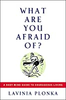 What Are You Afraid Of?: A Body-Mind Guide to Courageous Living