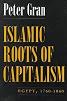 Islamic Roots of Capitalism: Egypt, 1760-1840 (Middle East Studies Beyond Dominant Paradigms)