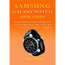 SAMSUNG GALAXY WATCH USER GUIDE: Quick And Easy Guide with Tips And Tricks to Master Your Galaxy Watch And Troubleshoot Common Problems