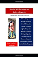 Winning with Corporate and Business Etiquette: Practical Tips for the Effective Professional
