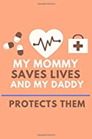 MY MOMMY SAVES LIVES AND MY DADDY PROTECTS THEM: Great as Nurse Journal/Organizer/Practitioner Gift/Gift for New Moms, (Nurse Notebooks & Gifts)