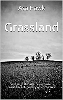 Grassland: A passage through the uncharted possibilities of the early American West by [Hawk, Asa]