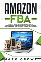 Amazon Fba: Learn all about Amazon FBA Business. Step by step Guide for E-Commerce Business on Selling and make Money on Amazon. Your Successful Business can Start Here