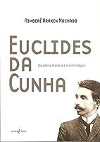 Euclides da Cunha. Da Glória Literária à Morte Trágica