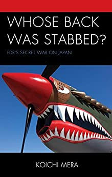 [Mera, Koichi]のWhose Back was Stabbed?: FDR's Secret War on Japan (English Edition)