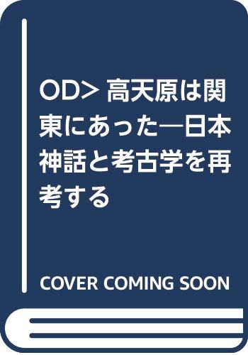 高天原は関東にあった―日本神話と考古学を再考する