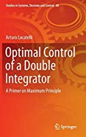 Optimal Control of a Double Integrator: A Primer on Maximum Principle (Studies in Systems, Decision and Control)