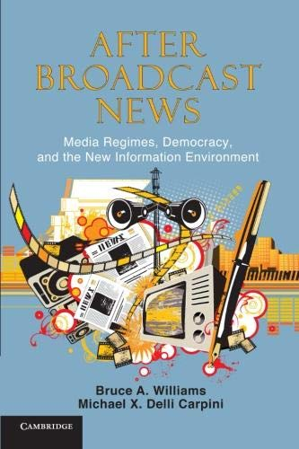 Download After Broadcast News: Media Regimes, Democracy, and the New Information Environment (Communication, Society and Politics) 0521279836