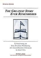 The Greatest Story Ever Remembered: Erinnerung an Den Zweiten Weltkrieg Als Sinnstiftendes Element in Den USA