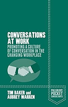 Conversations at Work: Promoting a Culture of Conversation in the Changing Workplace (Palgrave Pocket Consultants) by [Baker, Tim, Warren, Aubrey]
