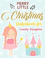 Merry Little Christmas Sketchbook For Lovely Daughter : Just Who Loves Drawing,8.5x11 blank 120 pages. Large Notebook for Coloring, Drawing, Doodling, Painting, Learning to Draw, Art Book Sketchpad For Children Kid Boy Girl Teen .