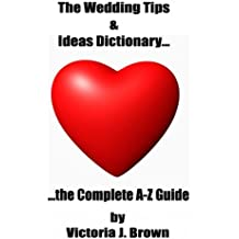The Wedding Tips & Ideas Dictionary... The Complete A-Z Guide (Wedding Planning Guide Book 2)