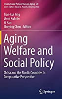 Aging Welfare and Social Policy: China and the Nordic Countries in Comparative Perspective (International Perspectives on Aging)