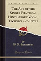 The Art of the Singer Practical Hints about Vocal, Technics and Style (Classic Reprint)